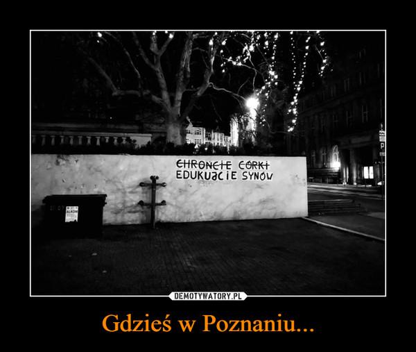 Gdzieś w Poznaniu... –  CHROŃCIE CÓRKIEDUKUJCIE SYNÓW