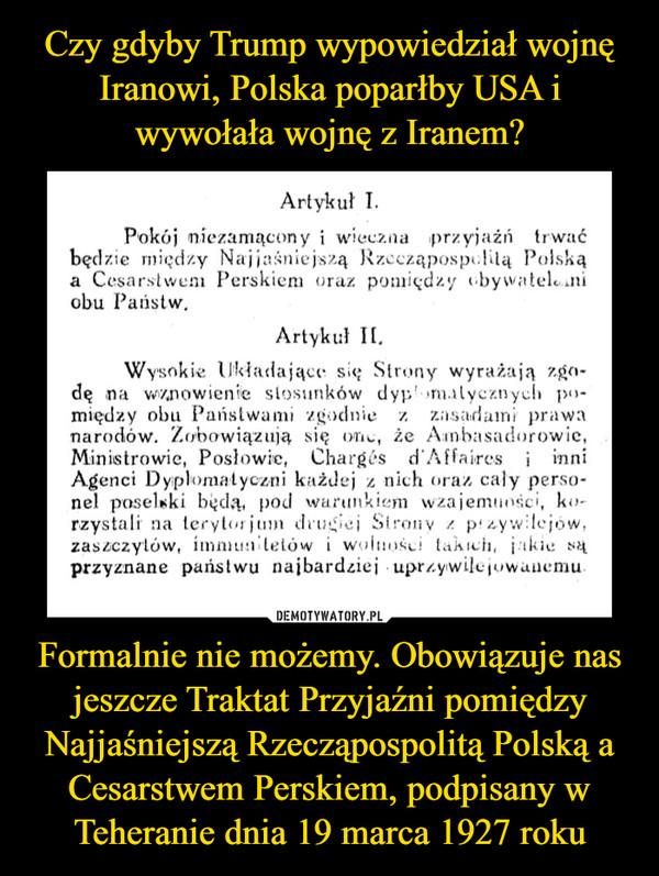 Formalnie nie możemy. Obowiązuje nas jeszcze Traktat Przyjaźni pomiędzy Najjaśniejszą Rzecząpospolitą Polską a Cesarstwem Perskiem, podpisany w Teheranie dnia 19 marca 1927 roku –