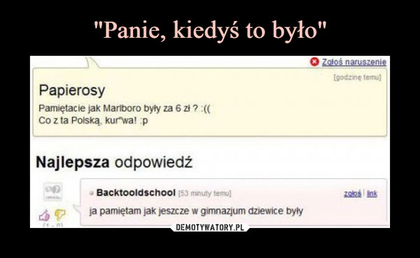 """–  Zołoś naruszenie[godzinę temu)PapierosyPamiętacie jak Mariboro były za 6 zi ? :(CCo z ta Polską, kur""""wa! pNajlepsza odpowiedź- Backtooldschool (53 minuty temu)ja pamiętam jak jeszcze w gimnazjum dziewice byłyzołoś ink"""