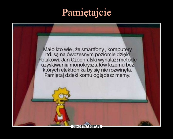 –  Mało kto wie, że smartfony, komputeryitd. są na ówczesnym poziomie dziękiPolakowi. Jan Czochralski wynalazł metodeuzyskiwania monokryształów krzemu bezktórych elektronika by się nie rozwinęła.Pamiętaj dzięki komu oglądasz memy.