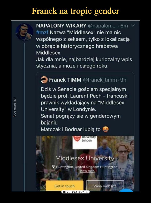 """–  NAPALONY WIKARY@napalon... • 6m vNazwa """"Middlesex"""" nie ma nicwspólnego z seksem, tylko z lokalizacjąw obrębie historycznego hrabstwaMiddlesex.Jak dla mnie, najbardziej kuriozalny wpisstycznia, a może i całego roku.Franek TIMM@franek_timm 9hDziś w Senacie gościem specjalnymbędzie prof. Laurent Pech - francuskiprawnik wykładający na """"MiddlesexUniversityii w Londynie.Senat pogrąży sie w genderowymbajaniuMatczak i Bodnar lubią toMîddlesex UnivëršityHuntington. United Kingdom HuntingtonView"""