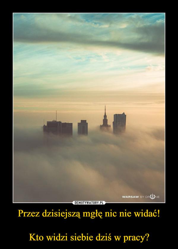Przez dzisiejszą mgłę nic nie widać!Kto widzi siebie dziś w pracy? –