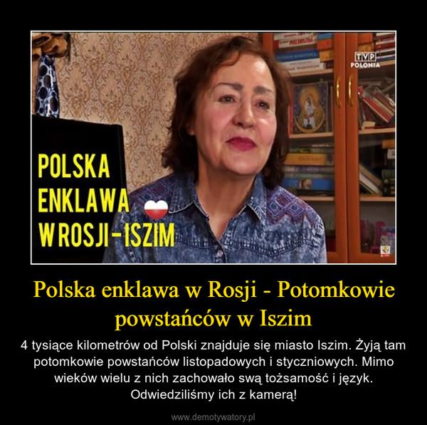 Polska enklawa w Rosji - Potomkowie powstańców w Iszim – 4 tysiące kilometrów od Polski znajduje się miasto Iszim. Żyją tam potomkowie powstańców listopadowych i styczniowych. Mimo wieków wielu z nich zachowało swą tożsamość i język. Odwiedziliśmy ich z kamerą!