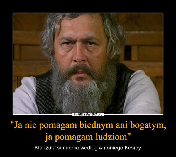 """""""Ja nie pomagam biednym ani bogatym, ja pomagam ludziom"""" – Klauzula sumienia według Antoniego Kosiby"""