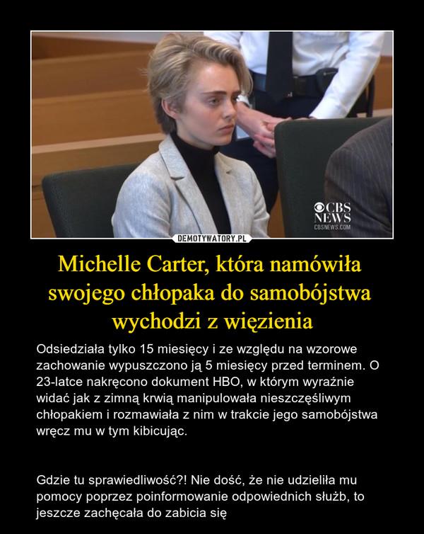 Michelle Carter, która namówiła swojego chłopaka do samobójstwa wychodzi z więzienia – Odsiedziała tylko 15 miesięcy i ze względu na wzorowe zachowanie wypuszczono ją 5 miesięcy przed terminem. O 23-latce nakręcono dokument HBO, w którym wyraźnie widać jak z zimną krwią manipulowała nieszczęśliwym chłopakiem i rozmawiała z nim w trakcie jego samobójstwa wręcz mu w tym kibicując. Gdzie tu sprawiedliwość?! Nie dość, że nie udzieliła mu pomocy poprzez poinformowanie odpowiednich służb, to jeszcze zachęcała do zabicia się