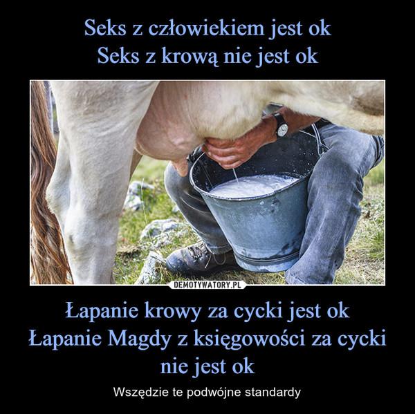 Łapanie krowy za cycki jest okŁapanie Magdy z księgowości za cycki nie jest ok – Wszędzie te podwójne standardy