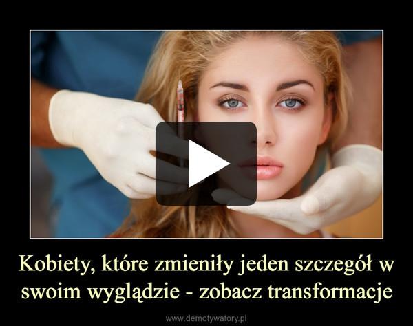 Kobiety, które zmieniły jeden szczegół w swoim wyglądzie - zobacz transformacje –