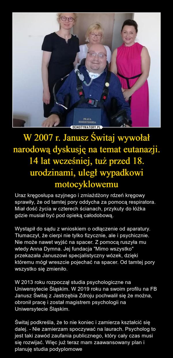"""W 2007 r. Janusz Świtaj wywołał narodową dyskusję na temat eutanazji. 14 lat wcześniej, tuż przed 18. urodzinami, uległ wypadkowi motocyklowemu – Uraz kręgosłupa szyjnego i zmiażdżony rdzeń kręgowy sprawiły, że od tamtej pory oddycha za pomocą respiratora. Miał dość życia w czterech ścianach, przykuty do łóżka gdzie musiał być pod opieką całodobową.Wystąpił do sądu z wnioskiem o odłączenie od aparatury. Tłumaczył, że cierpi nie tylko fizycznie, ale i psychicznie. Nie może nawet wyjść na spacer. Z pomocą ruszyła mu wtedy Anna Dymna. Jej fundacja """"Mimo wszystko"""" przekazała Januszowi specjalistyczny wózek, dzięki któremu mógł wreszcie pojechać na spacer. Od tamtej pory wszystko się zmieniło.W 2013 roku rozpoczął studia psychologiczne na Uniwersytecie Śląskim. W 2019 roku na swoim profilu na FB Janusz Świtaj z Jastrzębia Zdroju pochwalił się że można, obronił pracę i został magistrem psychologii na Uniwersytecie Śląskim.Świtaj podkreśla, że to nie koniec i zamierza kształcić się dalej. - Nie zamierzam spoczywać na laurach. Psycholog to jest taki zawód zaufania publicznego, który cały czas musi się rozwijać. Więc już teraz mam zaawansowany plan i planuję studia podyplomowe"""