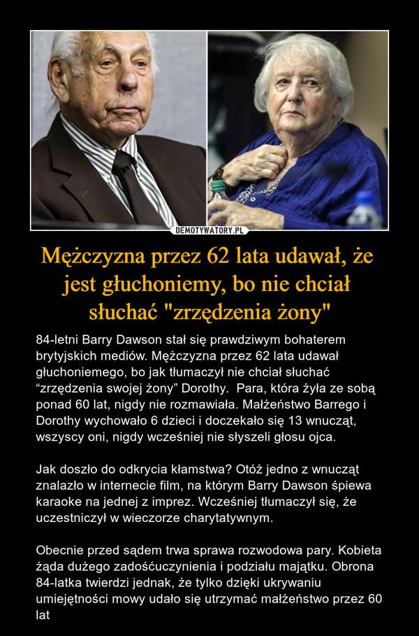 """Mężczyzna przez 62 lata udawał, że jest głuchoniemy, bo nie chciał słuchać """"zrzędzenia żony"""" – 84-letni Barry Dawson stał się prawdziwym bohaterem brytyjskich mediów. Mężczyzna przez 62 lata udawał głuchoniemego, bo jak tłumaczył nie chciał słuchać """"zrzędzenia swojej żony"""" Dorothy.  Para, która żyła ze sobą ponad 60 lat, nigdy nie rozmawiała. Małżeństwo Barrego i Dorothy wychowało 6 dzieci i doczekało się 13 wnucząt, wszyscy oni, nigdy wcześniej nie słyszeli głosu ojca.Jak doszło do odkrycia kłamstwa? Otóż jedno z wnucząt znalazło w internecie film, na którym Barry Dawson śpiewa karaoke na jednej z imprez. Wcześniej tłumaczył się, że uczestniczył w wieczorze charytatywnym.Obecnie przed sądem trwa sprawa rozwodowa pary. Kobieta żąda dużego zadośćuczynienia i podziału majątku. Obrona 84-latka twierdzi jednak, że tylko dzięki ukrywaniu umiejętności mowy udało się utrzymać małżeństwo przez 60 lat"""