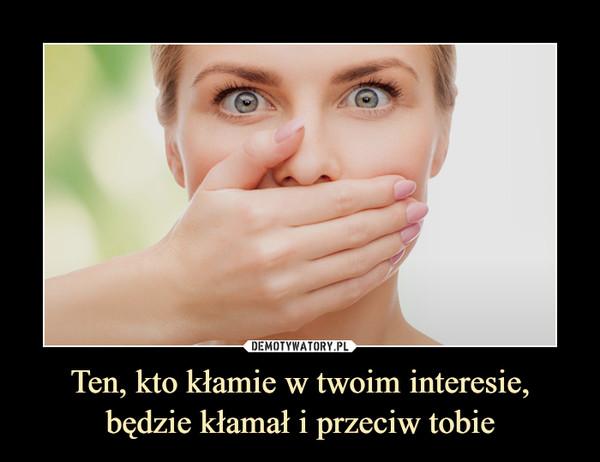 Ten, kto kłamie w twoim interesie, będzie kłamał i przeciw tobie –