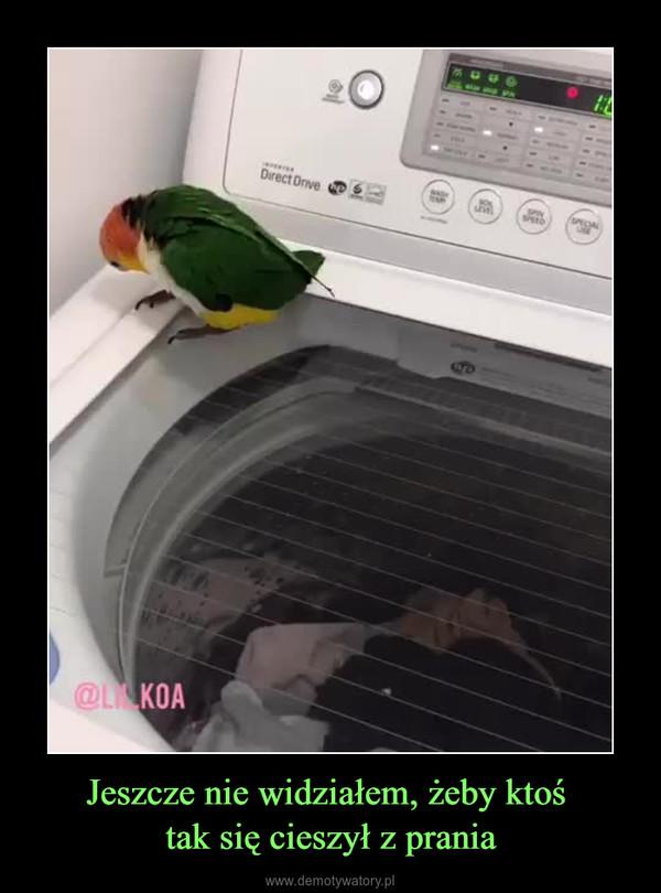 Jeszcze nie widziałem, żeby ktoś tak się cieszył z prania –