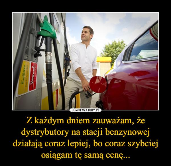 Z każdym dniem zauważam, że dystrybutory na stacji benzynowej działają coraz lepiej, bo coraz szybciej osiągam tę samą cenę... –