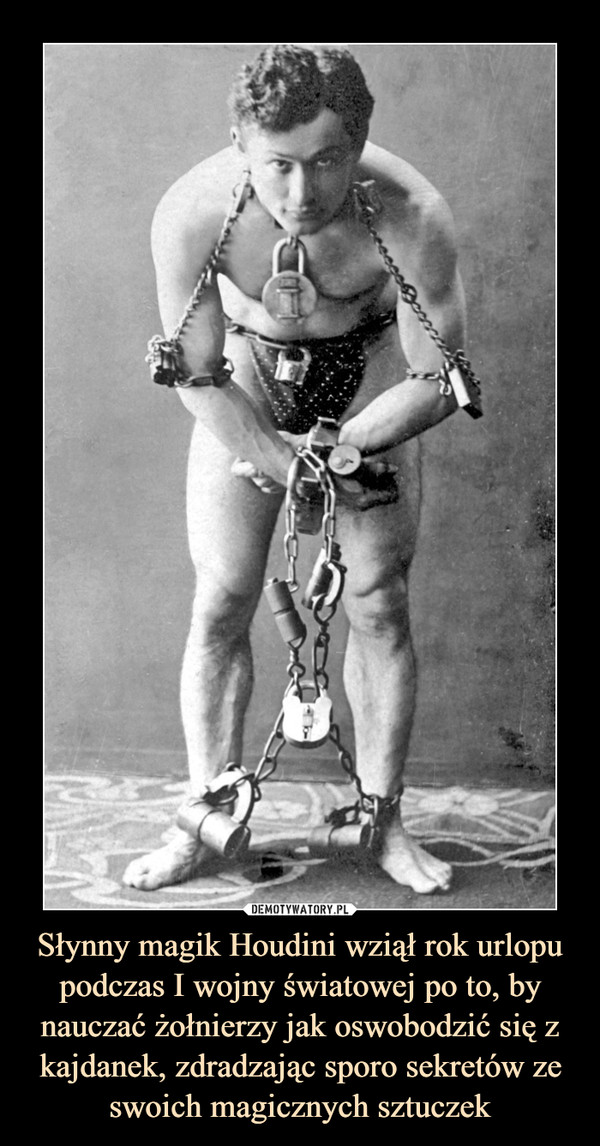 Słynny magik Houdini wziął rok urlopu podczas I wojny światowej po to, by nauczać żołnierzy jak oswobodzić się z kajdanek, zdradzając sporo sekretów ze swoich magicznych sztuczek –