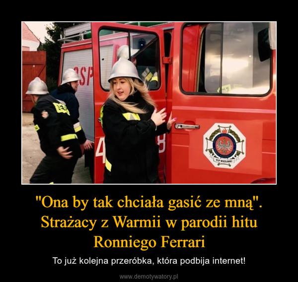 ''Ona by tak chciała gasić ze mną''. Strażacy z Warmii w parodii hitu Ronniego Ferrari – To już kolejna przeróbka, która podbija internet!