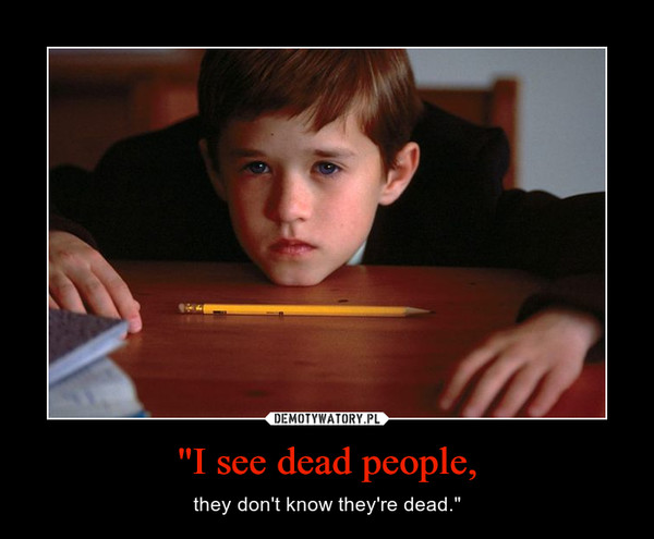 """""""I see dead people, – they don't know they're dead."""""""
