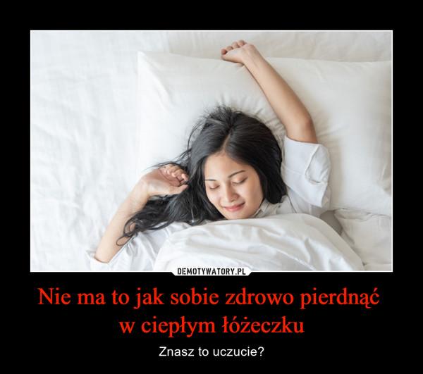 Nie ma to jak sobie zdrowo pierdnąć w ciepłym łóżeczku – Znasz to uczucie?