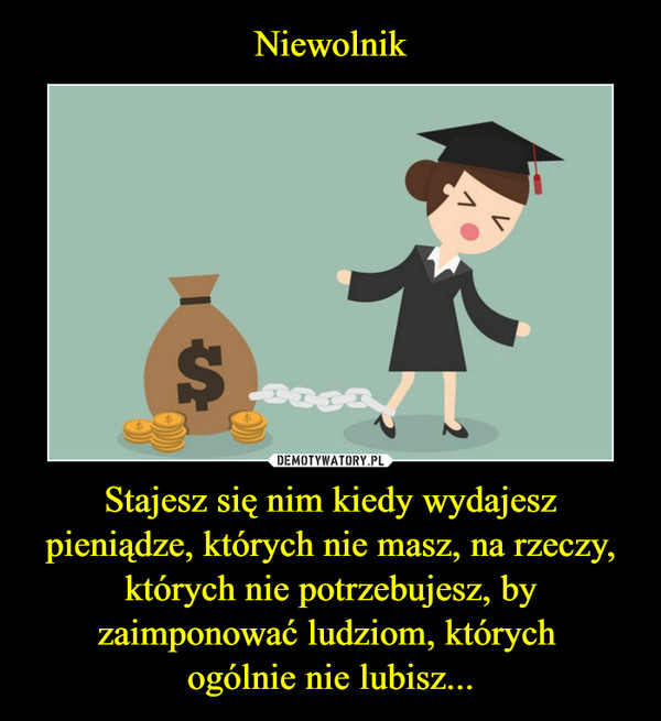 Stajesz się nim kiedy wydajesz pieniądze, których nie masz, na rzeczy, których nie potrzebujesz, by zaimponować ludziom, których ogólnie nie lubisz... –