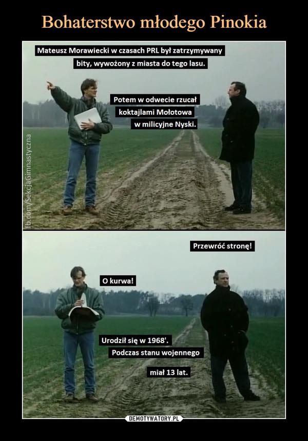 –  Mateusz Morawiecki w czasach PRL był zatrzymywanybity, wywożony z miasta do tego lasu.Potem w odwecie rzucałkoktajlami Mołotowaw milicyjne Nyski.Przewróć stronę !O kurwa!Urodził się w 1968'.Podczas stanu wojennegomiał 13 lat.