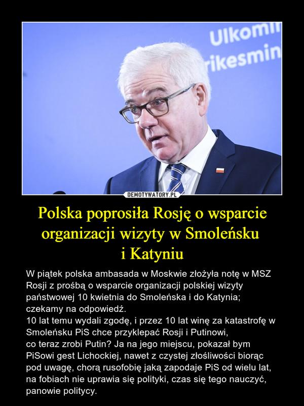 Polska poprosiła Rosję o wsparcie organizacji wizyty w Smoleńsku i Katyniu – W piątek polska ambasada w Moskwie złożyła notę w MSZ Rosji z prośbą o wsparcie organizacji polskiej wizyty państwowej 10 kwietnia do Smoleńska i do Katynia; czekamy na odpowiedź. 10 lat temu wydali zgodę, i przez 10 lat winę za katastrofę w Smoleńsku PiS chce przyklepać Rosji i Putinowi, co teraz zrobi Putin? Ja na jego miejscu, pokazał bym PiSowi gest Lichockiej, nawet z czystej złośliwości biorąc pod uwagę, chorą rusofobię jaką zapodaje PiS od wielu lat, na fobiach nie uprawia się polityki, czas się tego nauczyć, panowie politycy.