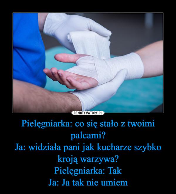 Pielęgniarka: co się stało z twoimi palcami?Ja: widziała pani jak kucharze szybko kroją warzywa?Pielęgniarka: TakJa: Ja tak nie umiem –