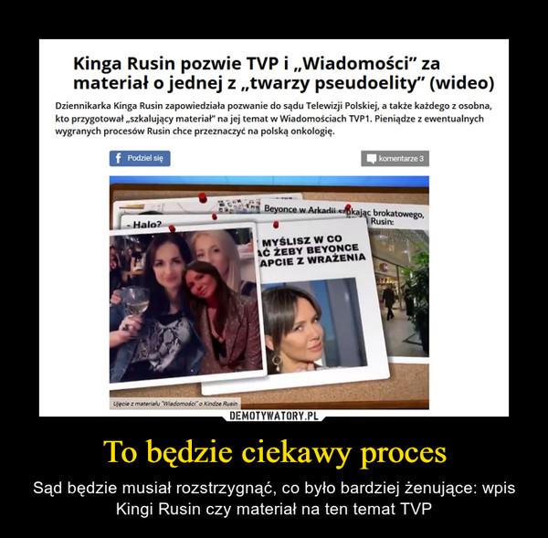 """To będzie ciekawy proces – Sąd będzie musiał rozstrzygnąć, co było bardziej żenujące: wpis Kingi Rusin czy materiał na ten temat TVP Kinga Rusin pozwie TVP i """"Wiadomości"""" za materiał o jednej z """"twarzy pseudoelity"""" (wideo) Dziennikarka Kinga Rusin zapowiedziała pozwanie do sądu Telewizji Polskiej, a także każdego z osobna, kto przygotował """"szkalujący materiał"""" na jej temat w Wiadomościach TVP1. Pieniądze z ewentualnych wygranych procesów Rusin chce przeznaczyć na polską onkologię."""