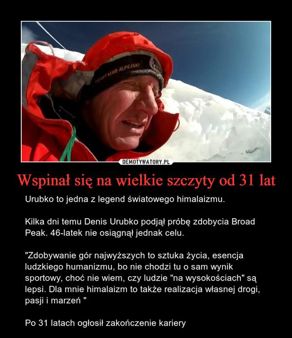 """Wspinał się na wielkie szczyty od 31 lat – Urubko to jedna z legend światowego himalaizmu.Kilka dni temu Denis Urubko podjął próbę zdobycia Broad Peak. 46-latek nie osiągnął jednak celu.""""Zdobywanie gór najwyższych to sztuka życia, esencja ludzkiego humanizmu, bo nie chodzi tu o sam wynik sportowy, choć nie wiem, czy ludzie """"na wysokościach"""" są lepsi. Dla mnie himalaizm to także realizacja własnej drogi, pasji i marzeń """"Po 31 latach ogłosił zakończenie kariery"""