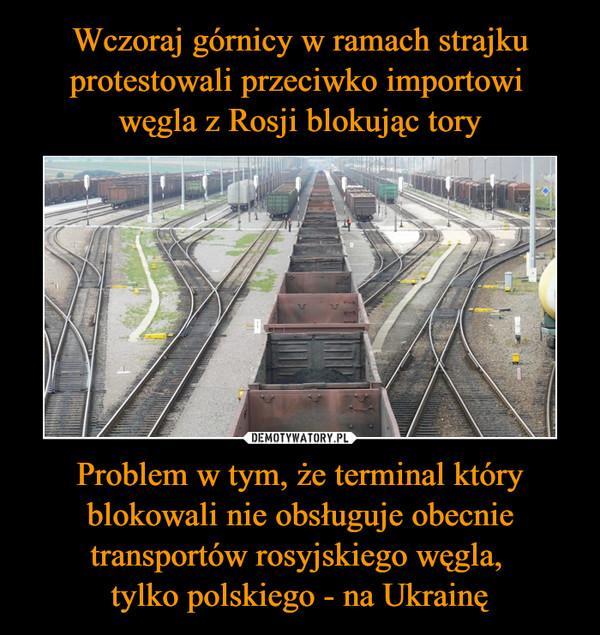 Problem w tym, że terminal który blokowali nie obsługuje obecnie transportów rosyjskiego węgla, tylko polskiego - na Ukrainę –