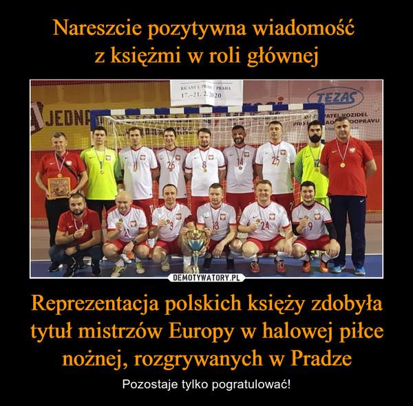 Reprezentacja polskich księży zdobyła tytuł mistrzów Europy w halowej piłce nożnej, rozgrywanych w Pradze – Pozostaje tylko pogratulować!