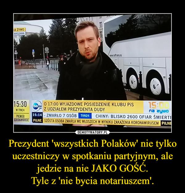 Prezydent 'wszystkich Polaków' nie tylko uczestniczy w spotkaniu partyjnym, ale jedzie na nie JAKO GOŚĆ.Tyle z 'nie bycia notariuszem'. –