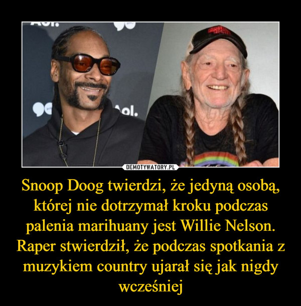 Snoop Doog twierdzi, że jedyną osobą, której nie dotrzymał kroku podczas palenia marihuany jest Willie Nelson. Raper stwierdził, że podczas spotkania z muzykiem country ujarał się jak nigdy wcześniej –