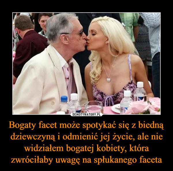 Bogaty facet może spotykać się z biedną dziewczyną i odmienić jej życie, ale nie widziałem bogatej kobiety, która zwróciłaby uwagę na spłukanego faceta –