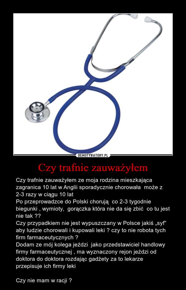 """Czy trafnie zauważyłem – Czy trafnie zauważyłem ze moja rodzina mieszkająca zagranica 10 lat w Anglii sporadycznie chorowała  może z 2-3 razy w ciągu 10 latPo przeprowadzce do Polski chorują  co 2-3 tygodnie biegunki , wymioty,  gorączka która nie da się zbić  co tu jest nie tak ?? Czy przypadkiem nie jest wypuszczany w Polsce jakiś """"syf""""  aby ludzie chorowali i kupowali leki ? czy to nie robota tych firm farmaceutycznych ?Dodam ze mój kolega jeździ  jako przedstawiciel handlowy firmy farmaceutycznej , ma wyznaczony rejon jeździ od doktora do doktora rozdając gadżety za to lekarze  przepisuje ich firmy leki  Czy nie mam w racji ?"""