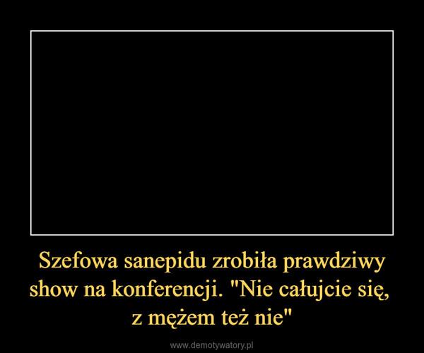 """Szefowa sanepidu zrobiła prawdziwy show na konferencji. """"Nie całujcie się, z mężem też nie"""" –"""