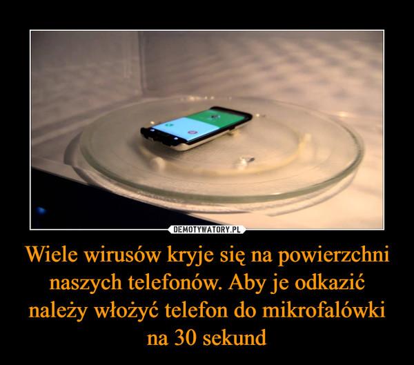 Wiele wirusów kryje się na powierzchni naszych telefonów. Aby je odkazić należy włożyć telefon do mikrofalówki na 30 sekund –