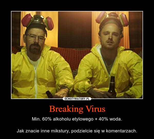 Breaking Virus – Min. 60% alkoholu etylowego + 40% woda.Jak znacie inne mikstury, podzielcie się w komentarzach.