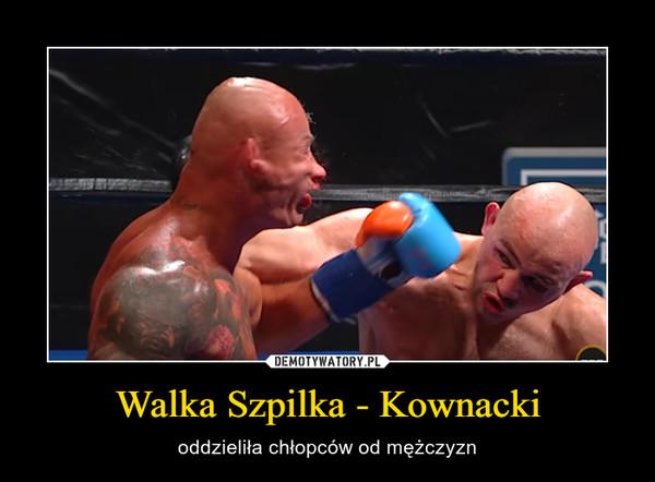 Walka Szpilka - Kownacki – oddzieliła chłopców od mężczyzn