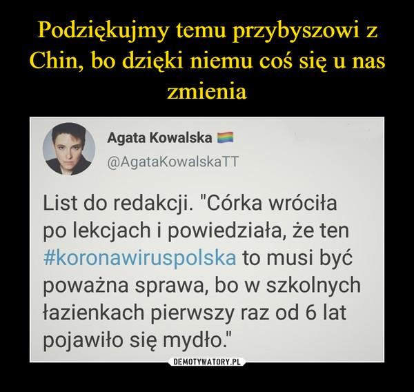 """–  Agata Kowalska@AgataKowalskaTTList do redakcji. """"Córka wróciłapo lekcjach i powiedziała, że ten#koronawiruspolska to musi byćpoważna sprawa, bo w szkolnychłazienkach pierwszy raz od 6 latpojawiło się mydło."""""""