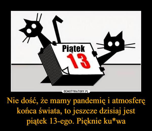 Nie dość, że mamy pandemię i atmosferę końca świata, to jeszcze dzisiaj jest piątek 13-ego. Pięknie ku*wa –