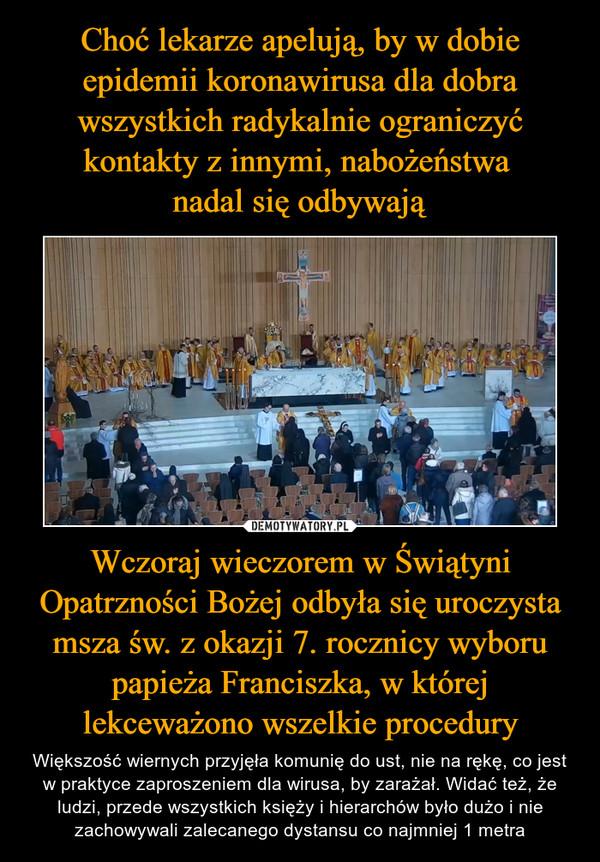 Wczoraj wieczorem w Świątyni Opatrzności Bożej odbyła się uroczysta msza św. z okazji 7. rocznicy wyboru papieża Franciszka, w której lekceważono wszelkie procedury – Większość wiernych przyjęła komunię do ust, nie na rękę, co jest w praktyce zaproszeniem dla wirusa, by zarażał. Widać też, że ludzi, przede wszystkich księży i hierarchów było dużo i nie zachowywali zalecanego dystansu co najmniej 1 metra