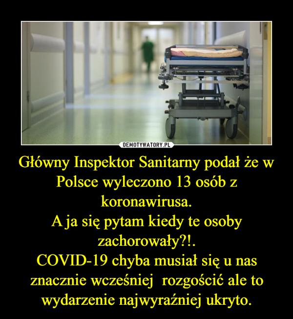 Główny Inspektor Sanitarny podał że w Polsce wyleczono 13 osób z koronawirusa.A ja się pytam kiedy te osoby zachorowały?!.COVID-19 chyba musiał się u nas znacznie wcześniej  rozgościć ale to wydarzenie najwyraźniej ukryto. –