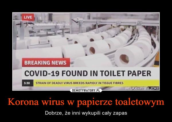Korona wirus w papierze toaletowym – Dobrze, że inni wykupili cały zapas