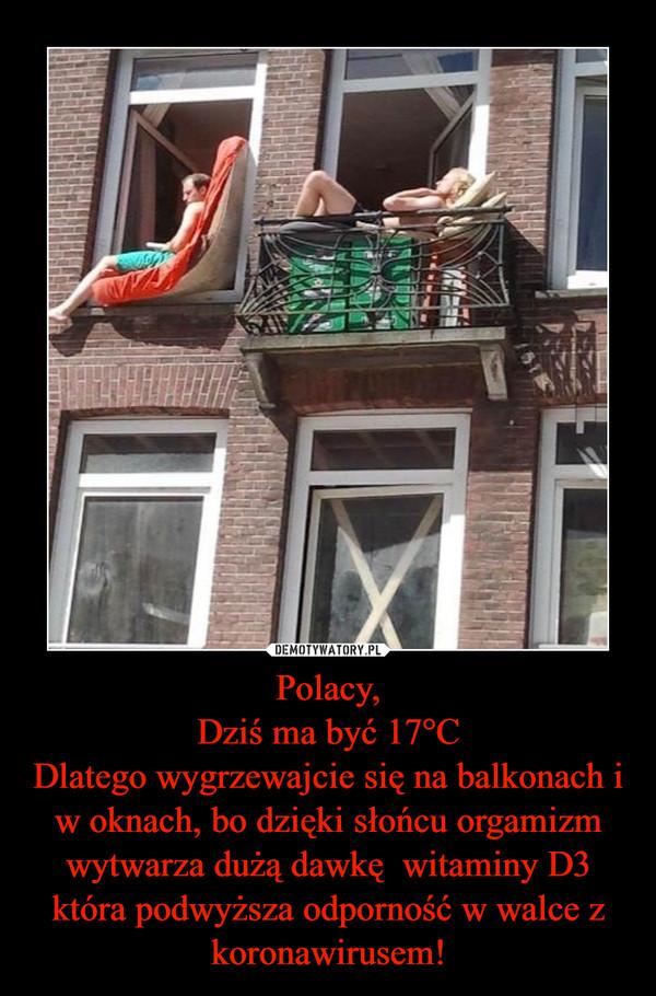 Polacy,Dziś ma być 17°CDlatego wygrzewajcie się na balkonach i w oknach, bo dzięki słońcu orgamizm wytwarza dużą dawkę  witaminy D3 która podwyższa odporność w walce z koronawirusem! –