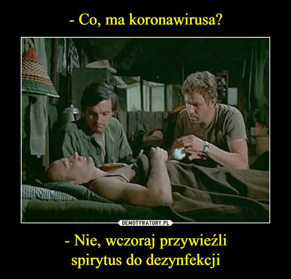 - Nie, wczoraj przywieźlispirytus do dezynfekcji –