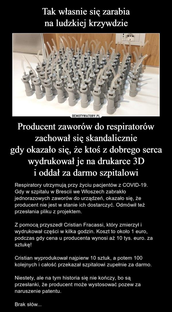 Producent zaworów do respiratorówzachował się skandaliczniegdy okazało się, że ktoś z dobrego serca wydrukował je na drukarce 3Di oddał za darmo szpitalowi – Respiratory utrzymują przy życiu pacjentów z COVID-19. Gdy w szpitalu w Brescii we Włoszech zabrakło jednorazowych zaworów do urządzeń, okazało się, że producent nie jest w stanie ich dostarczyć. Odmówił też przesłania pliku z projektem. Z pomocą przyszedł Cristian Fracassi, który zmierzył i wydrukował części w kilka godzin. Koszt to około 1 euro, podczas gdy cena u producenta wynosi aż 10 tys. euro. za sztukę!Cristian wyprodukował najpierw 10 sztuk, a potem 100 kolejnych i całość przekazał szpitalowi zupełnie za darmo.Niestety, ale na tym historia się nie kończy, bo są przesłanki, że producent może wystosować pozew za naruszenie patentu.Brak słów...