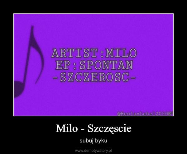 Milo - Szczęscie – subuj byku