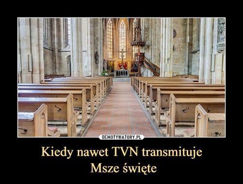 Kiedy nawet TVN transmituje  Msze święte