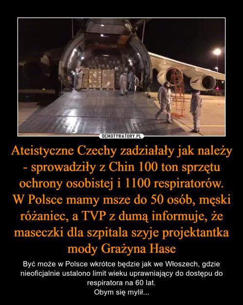 Ateistyczne Czechy zadziałały jak należy - sprowadziły z Chin 100 ton sprzętu ochrony osobistej i 1100 respiratorów. W Polsce mamy msze do 50 osób, męski różaniec, a TVP z dumą informuje, że maseczki dla szpitala szyje projektantka mody Grażyna Hase