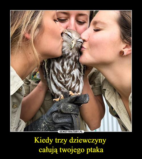 Kiedy trzy dziewczyny  całują twojego ptaka