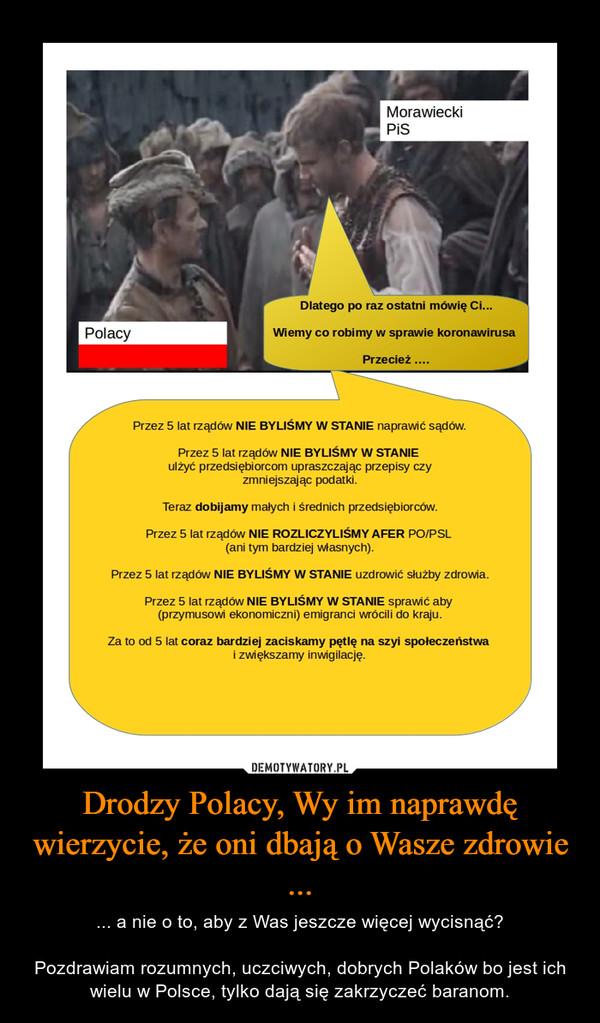 Drodzy Polacy, Wy im naprawdę wierzycie, że oni dbają o Wasze zdrowie ... – ... a nie o to, aby z Was jeszcze więcej wycisnąć?Pozdrawiam rozumnych, uczciwych, dobrych Polaków bo jest ich wielu w Polsce, tylko dają się zakrzyczeć baranom.