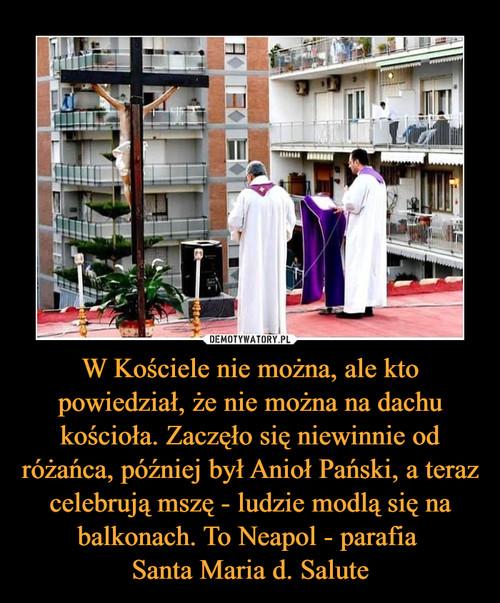 W Kościele nie można, ale kto powiedział, że nie można na dachu kościoła. Zaczęło się niewinnie od różańca, później był Anioł Pański, a teraz celebrują mszę - ludzie modlą się na balkonach. To Neapol - parafia  Santa Maria d. Salute